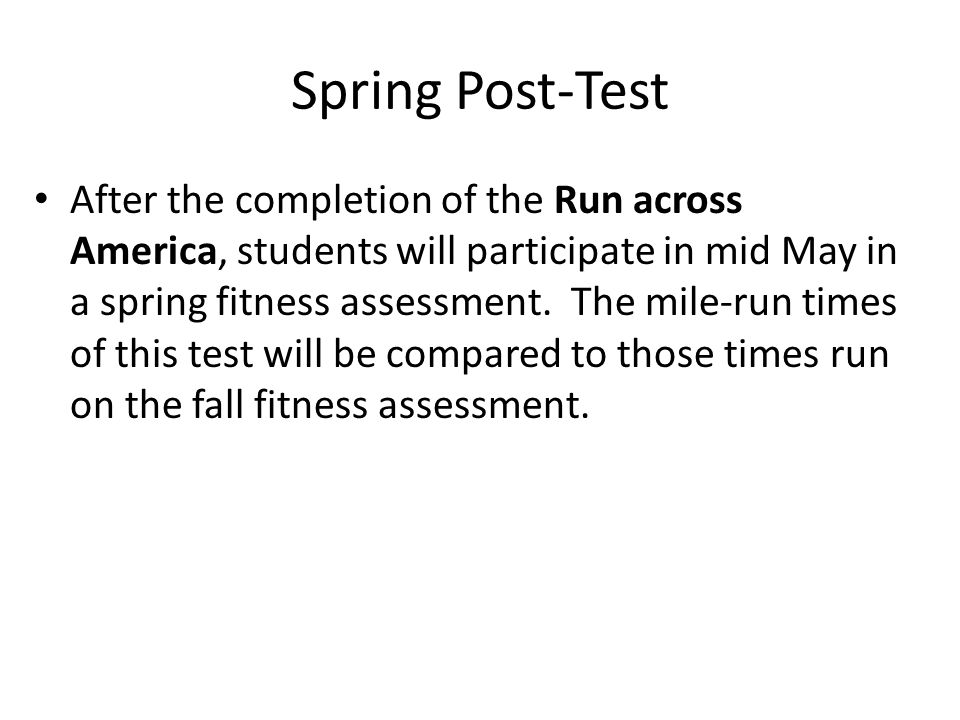 Spring Post-Test After the completion of the Run across America, students will participate in mid May in a spring fitness assessment. The mile-run tim