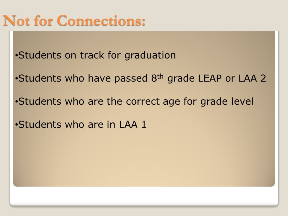 Not for Connections: Students on track for graduation Students who have passed 8 th grade LEAP or LAA 2 Students who are the correct age for grade level Students who are in LAA 1