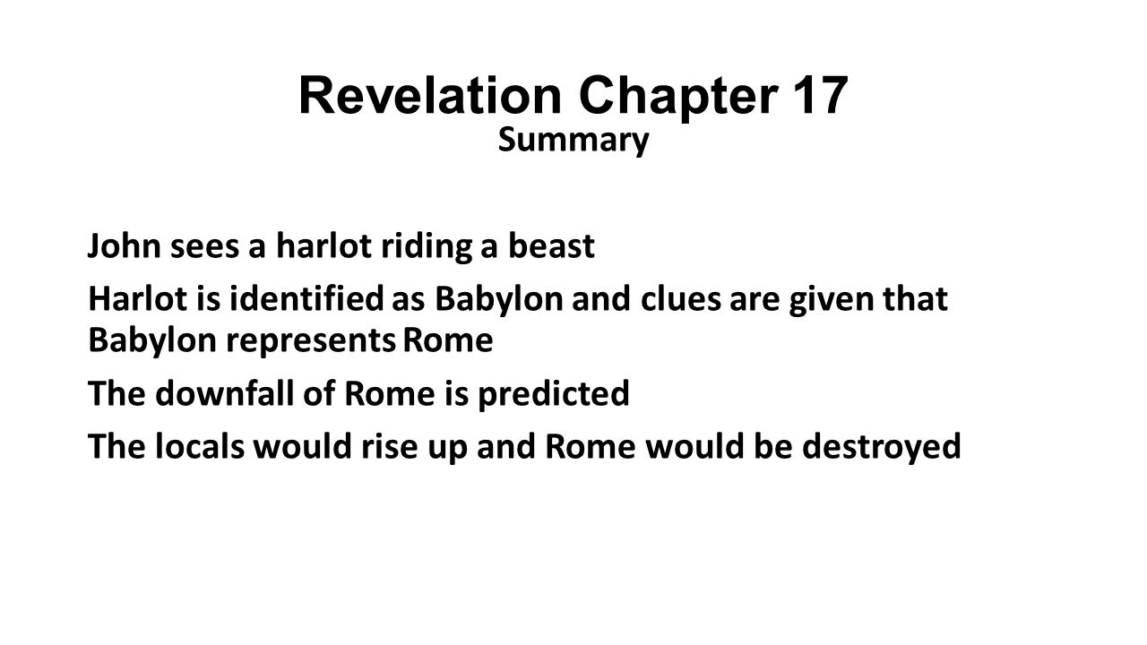 Revelation Chapter 17 Summary John sees a harlot riding a beast Harlot is identified as Babylon and clues are given that Babylon represents Rome The downfall of Rome is predicted The locals would rise up and Rome would be destroyed