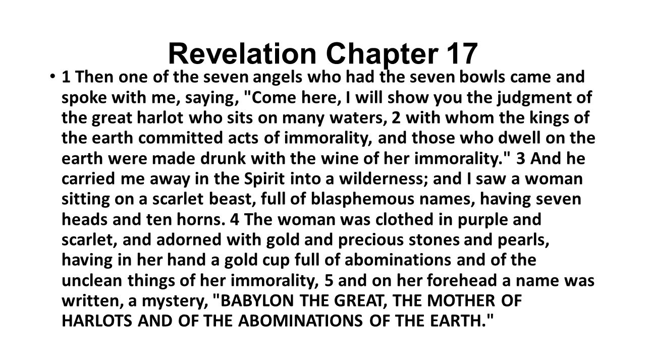 1 Then one of the seven angels who had the seven bowls came and spoke with me, saying, Come here, I will show you the judgment of the great harlot who sits on many waters, 2 with whom the kings of the earth committed acts of immorality, and those who dwell on the earth were made drunk with the wine of her immorality. 3 And he carried me away in the Spirit into a wilderness; and I saw a woman sitting on a scarlet beast, full of blasphemous names, having seven heads and ten horns.