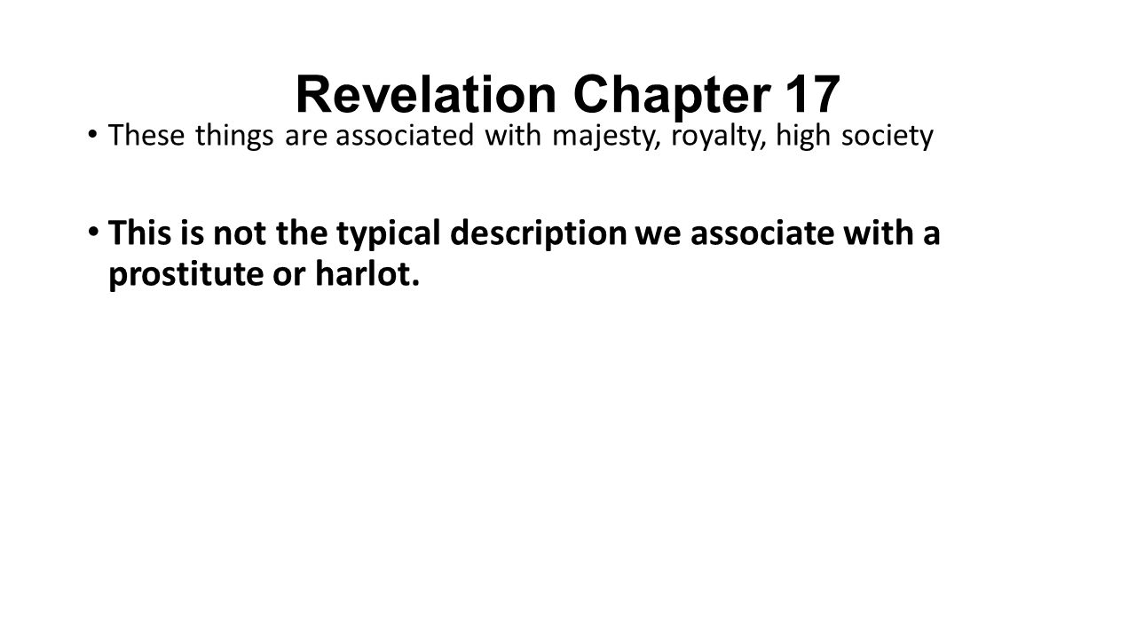 Revelation Chapter 17 These things are associated with majesty, royalty, high society This is not the typical description we associate with a prostitute or harlot.