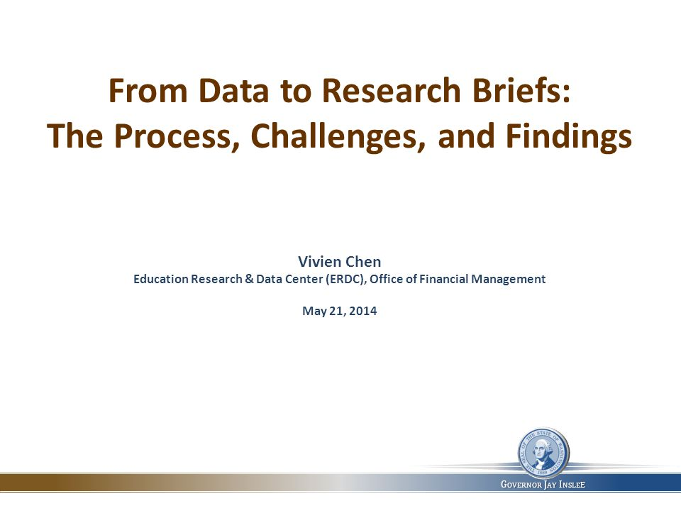 W ASHINGTON S TATE E DUCATION R ESEARCH & D ATA C ENTER, O FFICE OF F INANCIAL M ANAGEMENT ERDC Conference May 21, 2014 ERDC Conference | May 21, 2014 G OVERNOR J AY I NSLE E From Data to Research Briefs: The Process, Challenges, and Findings Vivien Chen Education Research & Data Center (ERDC), Office of Financial Management May 21, 2014