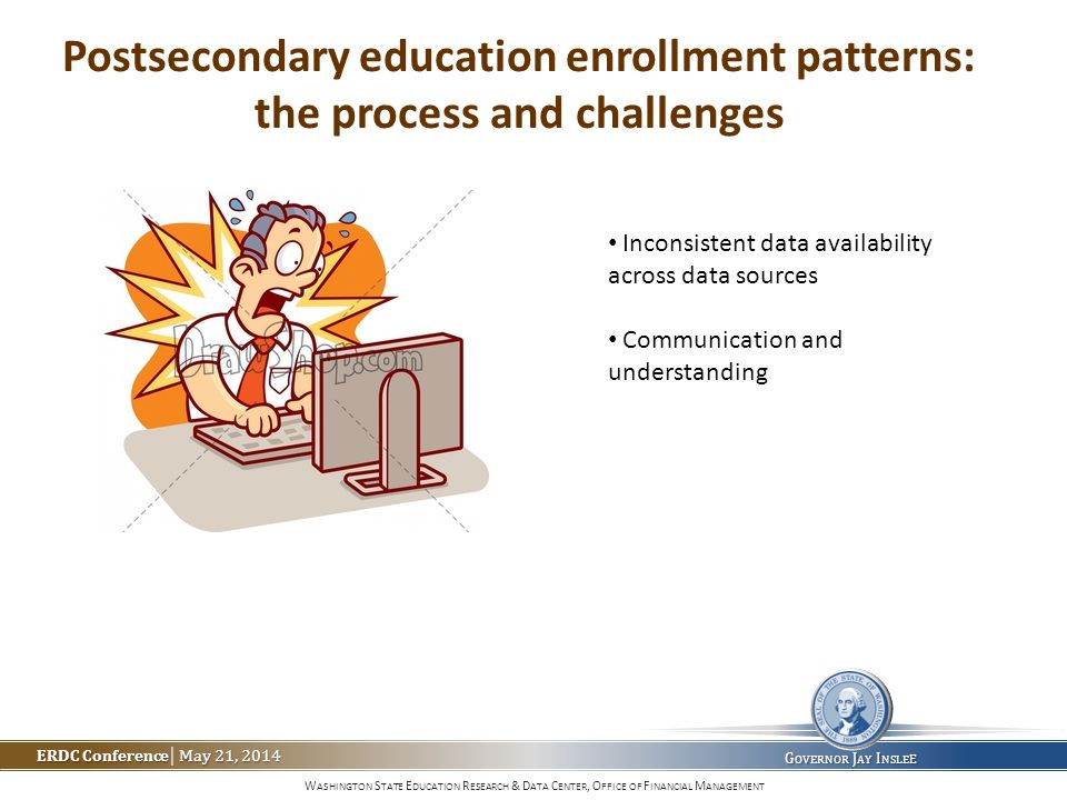 W ASHINGTON S TATE E DUCATION R ESEARCH & D ATA C ENTER, O FFICE OF F INANCIAL M ANAGEMENT ERDC Conference May 21, 2014 ERDC Conference | May 21, 2014 G OVERNOR J AY I NSLE E Postsecondary education enrollment patterns: the process and challenges Inconsistent data availability across data sources Communication and understanding