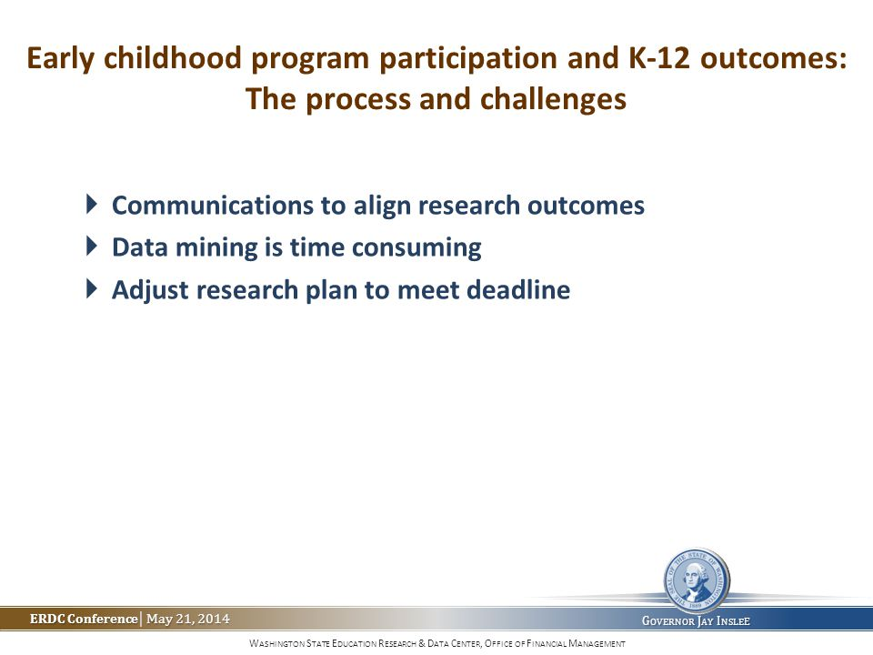 W ASHINGTON S TATE E DUCATION R ESEARCH & D ATA C ENTER, O FFICE OF F INANCIAL M ANAGEMENT ERDC Conference May 21, 2014 ERDC Conference | May 21, 2014 G OVERNOR J AY I NSLE E Early childhood program participation and K-12 outcomes: The process and challenges  Communications to align research outcomes  Data mining is time consuming  Adjust research plan to meet deadline