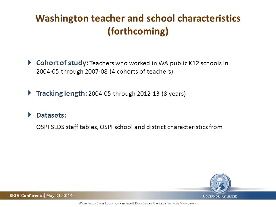 W ASHINGTON S TATE E DUCATION R ESEARCH & D ATA C ENTER, O FFICE OF F INANCIAL M ANAGEMENT ERDC Conference May 21, 2014 ERDC Conference | May 21, 2014 G OVERNOR J AY I NSLE E Washington teacher and school characteristics (forthcoming)  Cohort of study: Teachers who worked in WA public K12 schools in 2004-05 through 2007-08 (4 cohorts of teachers)  Tracking length: 2004-05 through 2012-13 (8 years)  Datasets: OSPI SLDS staff tables, OSPI school and district characteristics from