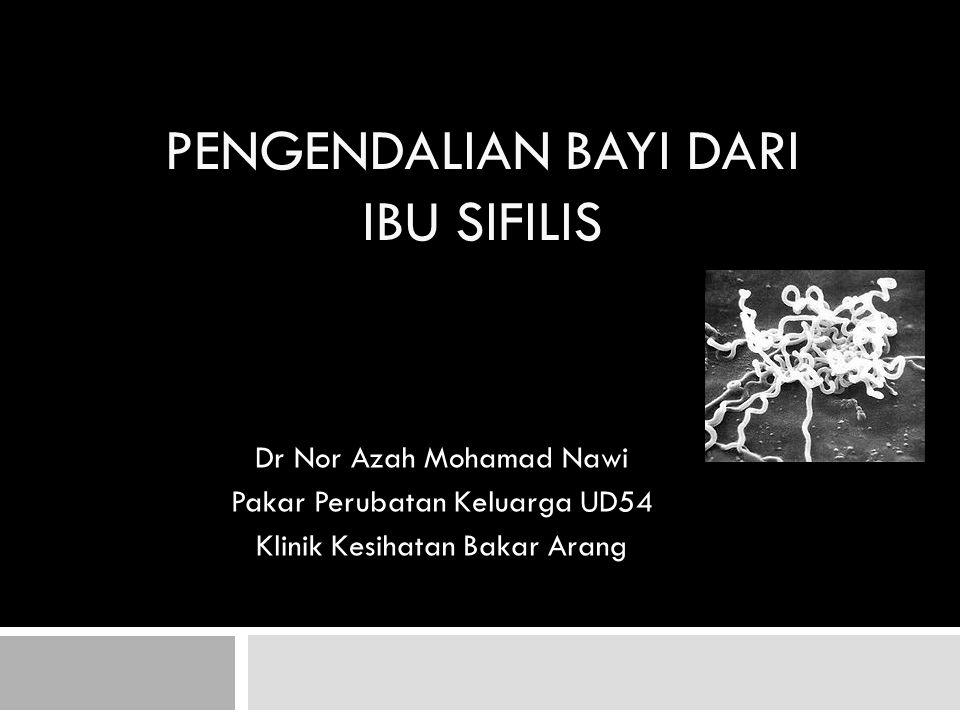 PENGENDALIAN BAYI DARI IBU SIFILIS Dr Nor Azah Mohamad Nawi Pakar Perubatan Keluarga UD54 Klinik Kesihatan Bakar Arang