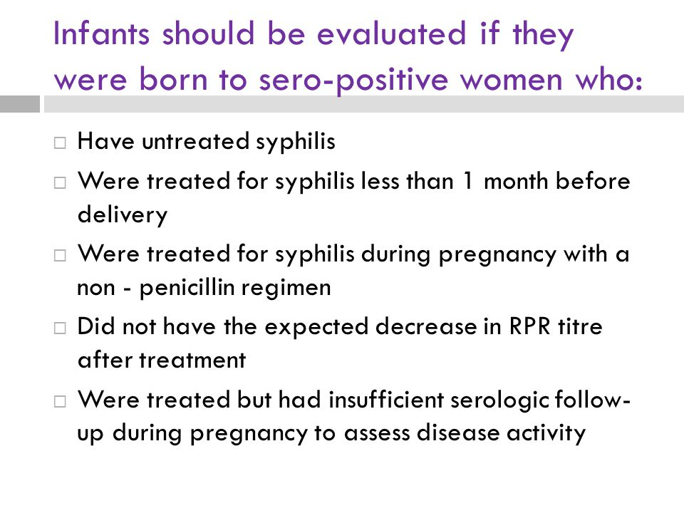 Infants should be evaluated if they were born to sero-positive women who:  Have untreated syphilis  Were treated for syphilis less than 1 month befo
