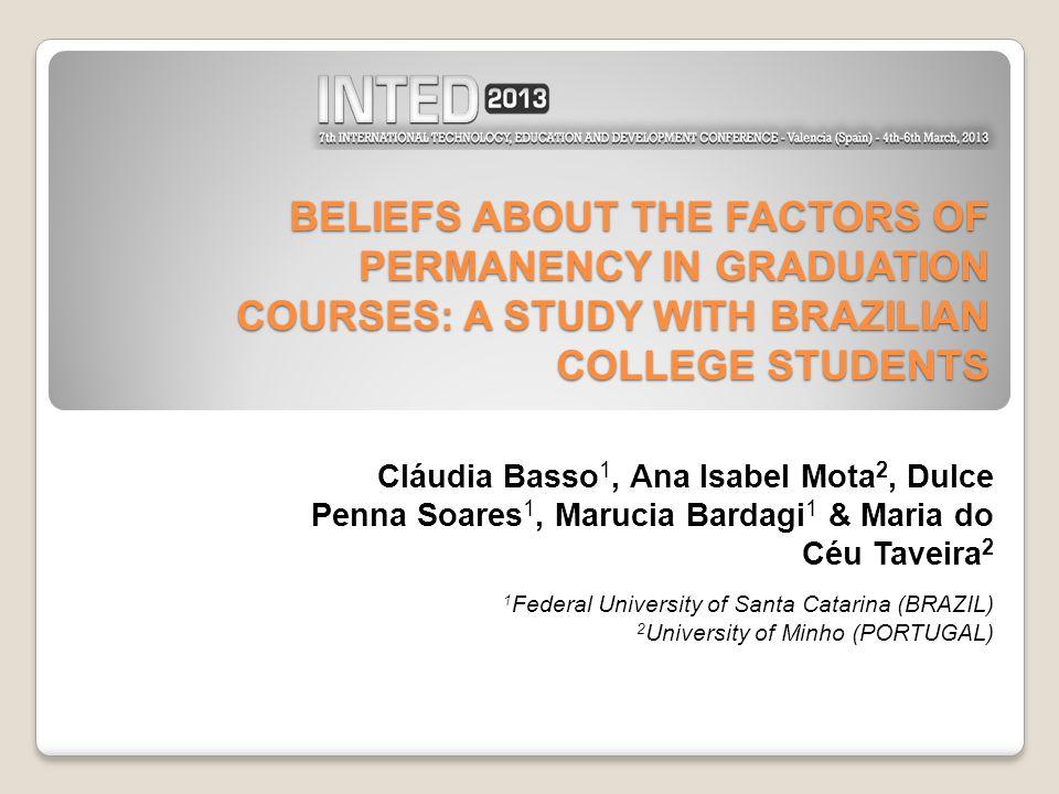 BELIEFS ABOUT THE FACTORS OF PERMANENCY IN GRADUATION COURSES: A STUDY WITH BRAZILIAN COLLEGE STUDENTS Cláudia Basso 1, Ana Isabel Mota 2, Dulce Penna Soares 1, Marucia Bardagi 1 & Maria do Céu Taveira 2 1 Federal University of Santa Catarina (BRAZIL) 2 University of Minho (PORTUGAL)