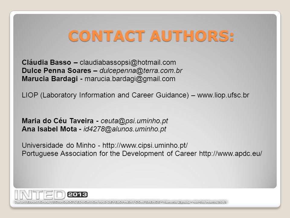 CONTACT AUTHORS: Cláudia Basso – claudiabassopsi@hotmail.com Dulce Penna Soares – dulcepenna@terra.com.br Marucia Bardagi - marucia.bardagi@gmail.com LIOP (Laboratory Information and Career Guidance) – www.liop.ufsc.br Maria do Céu Taveira - ceuta@psi.uminho.pt Ana Isabel Mota - id4278@alunos.uminho.pt Universidade do Minho - http://www.cipsi.uminho.pt/ Portuguese Association for the Development of Career http://www.apdc.eu/