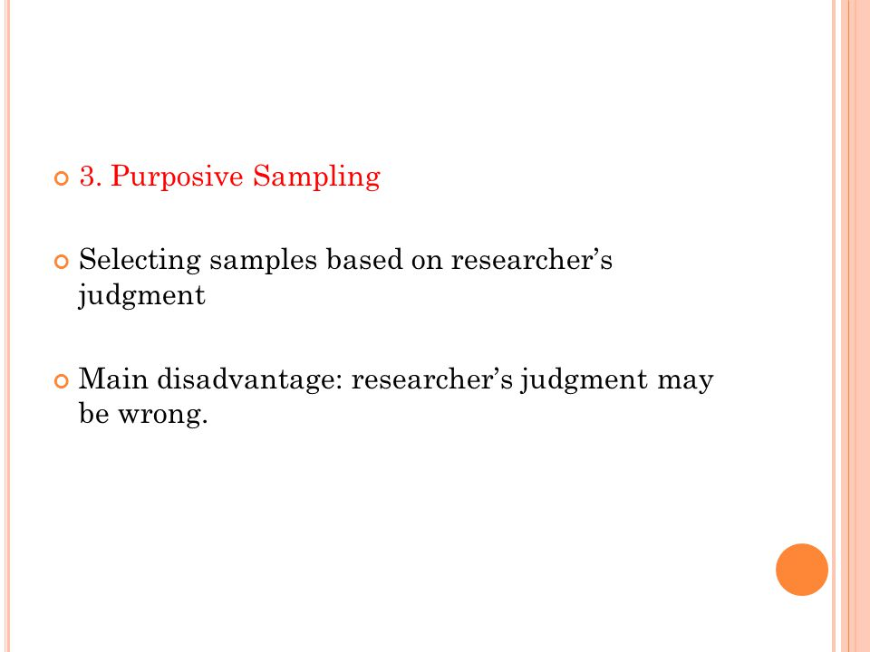3. Purposive Sampling Selecting samples based on researcher's judgment Main disadvantage: researcher's judgment may be wrong.