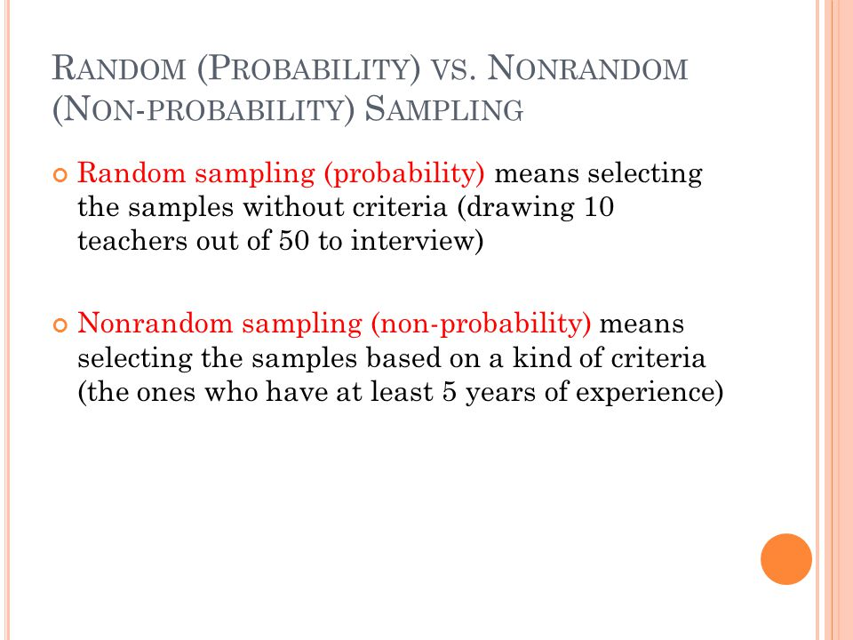 R ANDOM (P ROBABILITY ) VS. N ONRANDOM (N ON - PROBABILITY ) S AMPLING Random sampling (probability) means selecting the samples without criteria (dra