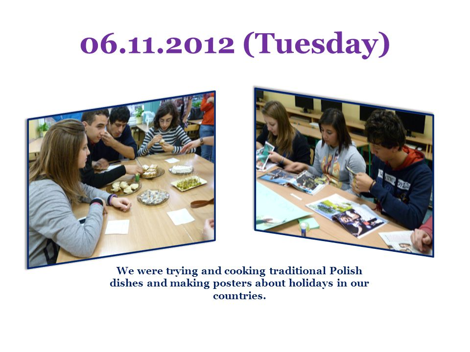 06.11.2012 (Tuesday) We were trying and cooking traditional Polish dishes and making posters about holidays in our countries.