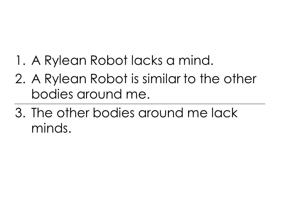 1.A Rylean Robot lacks a mind. 2.A Rylean Robot is similar to the other bodies around me.