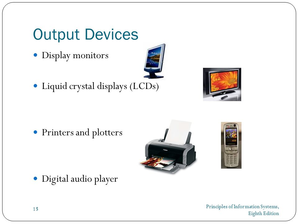 Principles of Information Systems, Eighth Edition 15 Output Devices Display monitors Liquid crystal displays (LCDs) Printers and plotters Digital audio player