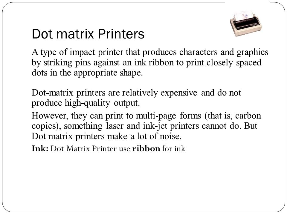 Dot matrix Printers A type of impact printer that produces characters and graphics by striking pins against an ink ribbon to print closely spaced dots in the appropriate shape.