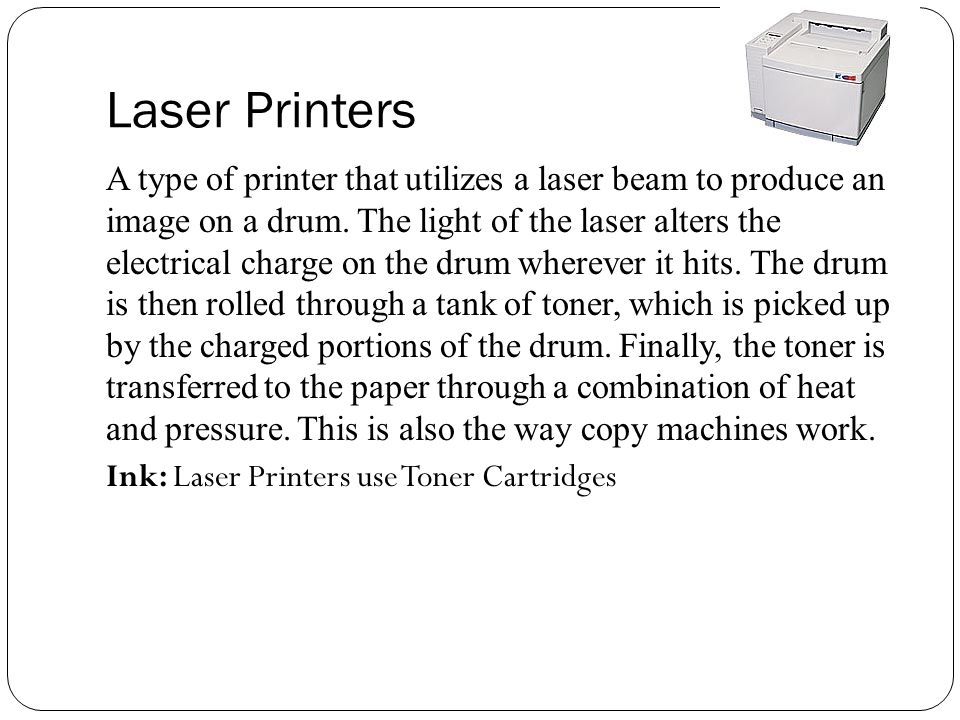 Laser Printers A type of printer that utilizes a laser beam to produce an image on a drum.