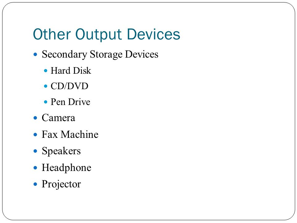 Other Output Devices Secondary Storage Devices Hard Disk CD/DVD Pen Drive Camera Fax Machine Speakers Headphone Projector