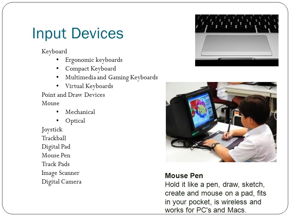 Input Devices Keyboard Ergonomic keyboards Compact Keyboard Multimedia and Gaming Keyboards Virtual Keyboards Point and Draw Devices Mouse Mechanical Optical Joystick Trackball Digital Pad Mouse Pen Track Pads Image Scanner Digital Camera Mouse Pen Hold it like a pen, draw, sketch, create and mouse on a pad, fits in your pocket, is wireless and works for PC s and Macs.