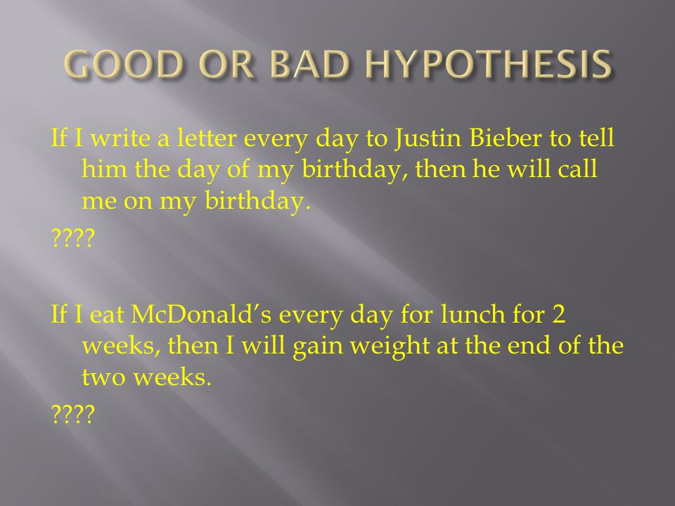 If I write a letter every day to Justin Bieber to tell him the day of my birthday, then he will call me on my birthday. ???? If I eat McDonald's every