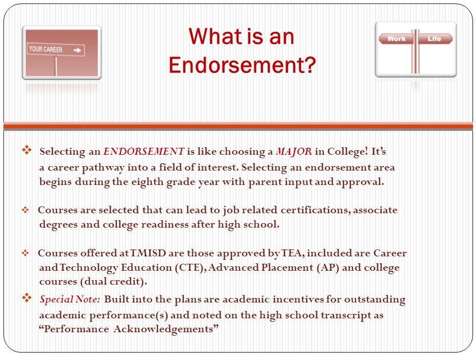 What is an Endorsement.  Selecting an ENDORSEMENT is like choosing a MAJOR in College.