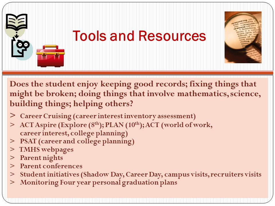 Tools and Resources Does the student enjoy keeping good records; fixing things that might be broken; doing things that involve mathematics, science, building things; helping others.