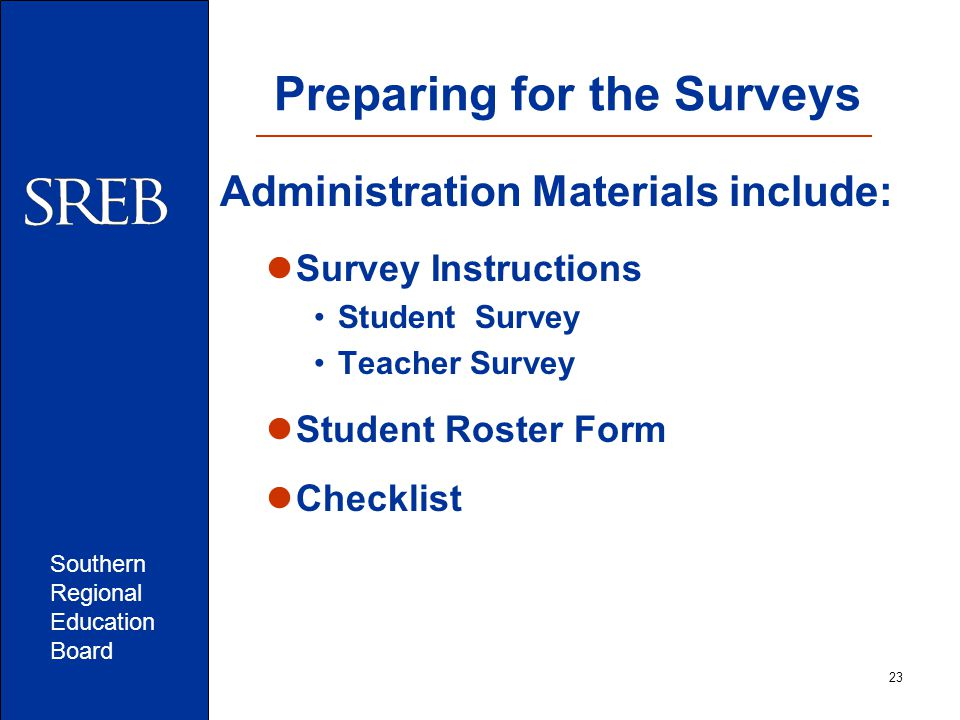 Southern Regional Education Board Preparing for the Surveys Administration Materials include: Survey Instructions Student Survey Teacher Survey Student Roster Form Checklist 23