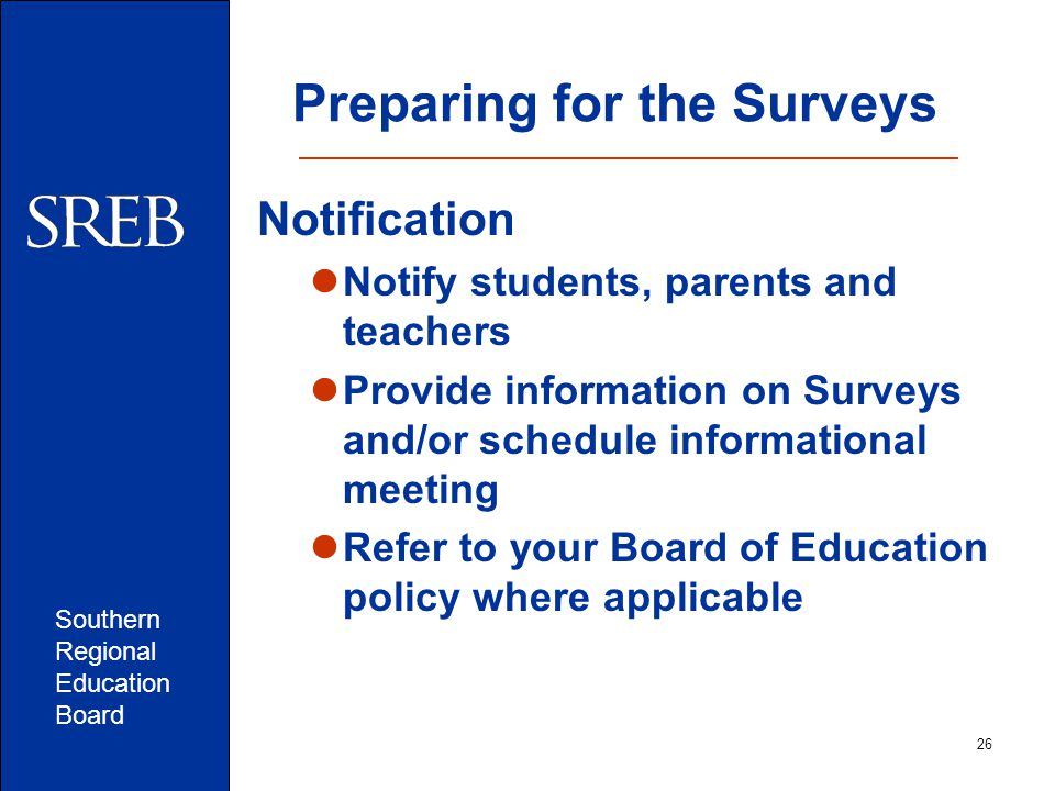 Southern Regional Education Board Preparing for the Surveys Notification Notify students, parents and teachers Provide information on Surveys and/or schedule informational meeting Refer to your Board of Education policy where applicable 26
