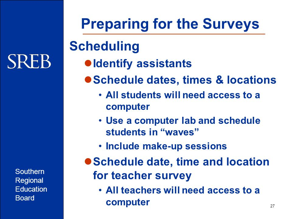 Southern Regional Education Board Preparing for the Surveys Scheduling Identify assistants Schedule dates, times & locations All students will need access to a computer Use a computer lab and schedule students in waves Include make-up sessions Schedule date, time and location for teacher survey All teachers will need access to a computer 27