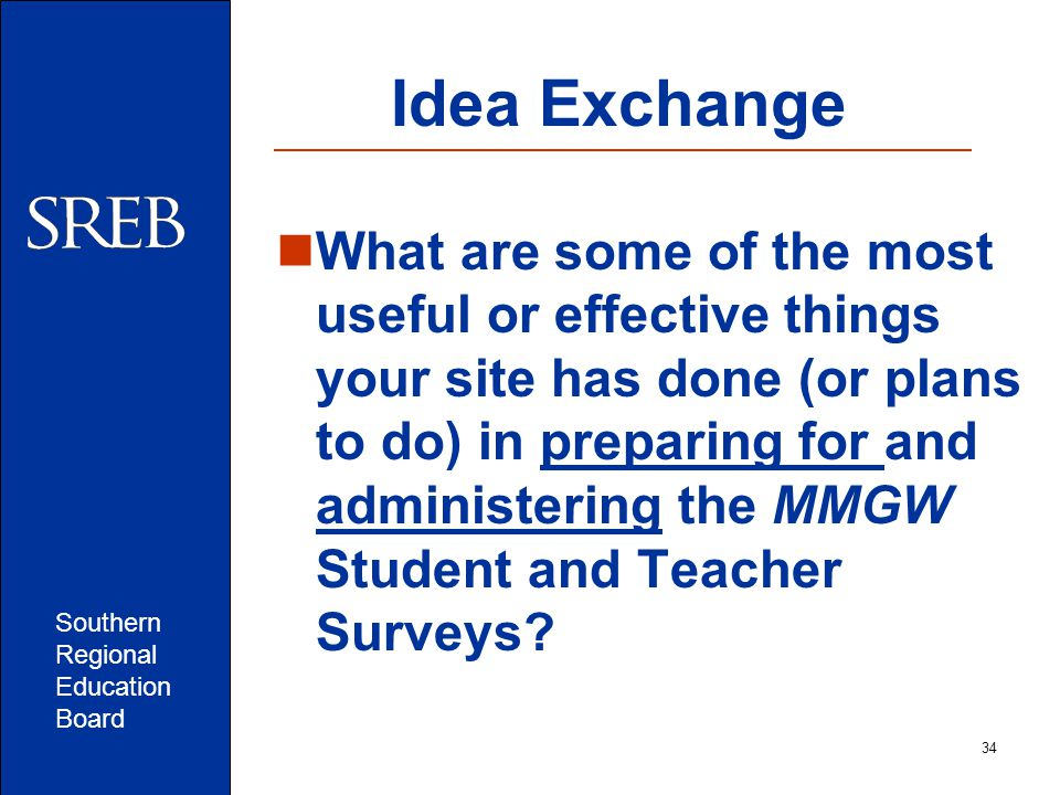 Southern Regional Education Board Idea Exchange What are some of the most useful or effective things your site has done (or plans to do) in preparing for and administering the MMGW Student and Teacher Surveys.