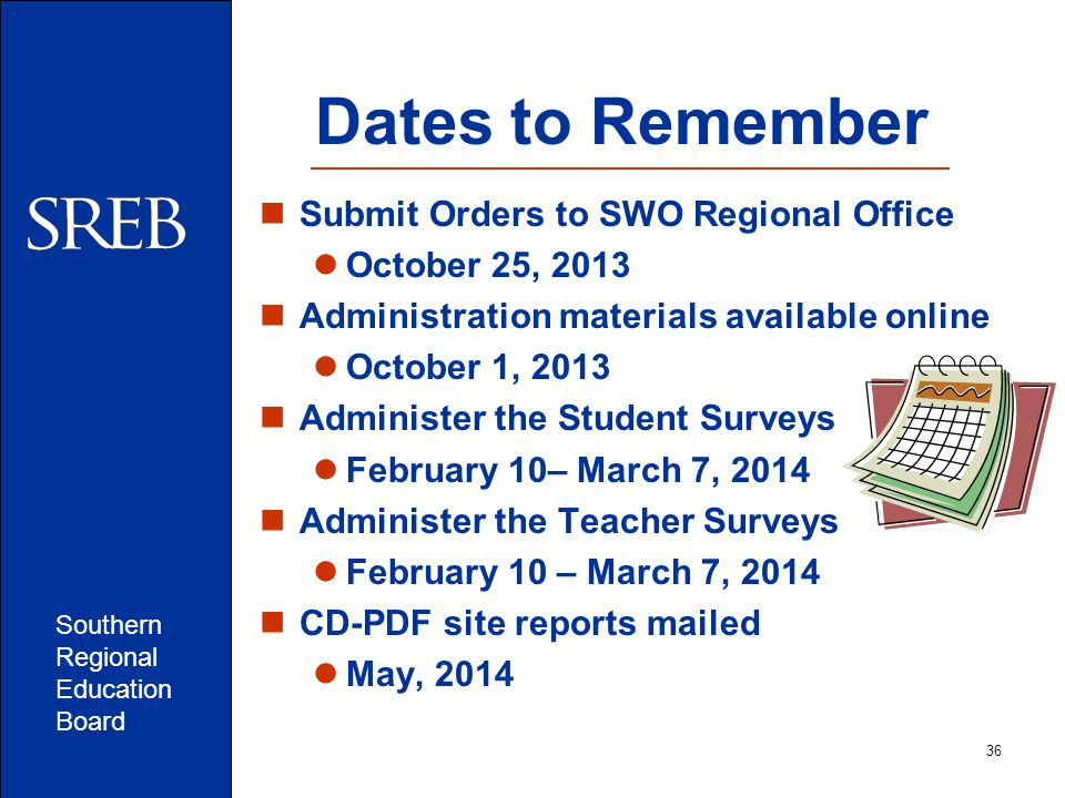 Southern Regional Education Board 36 Dates to Remember Submit Orders to SWO Regional Office October 25, 2013 Administration materials available online October 1, 2013 Administer the Student Surveys February 10– March 7, 2014 Administer the Teacher Surveys February 10 – March 7, 2014 CD-PDF site reports mailed May, 2014