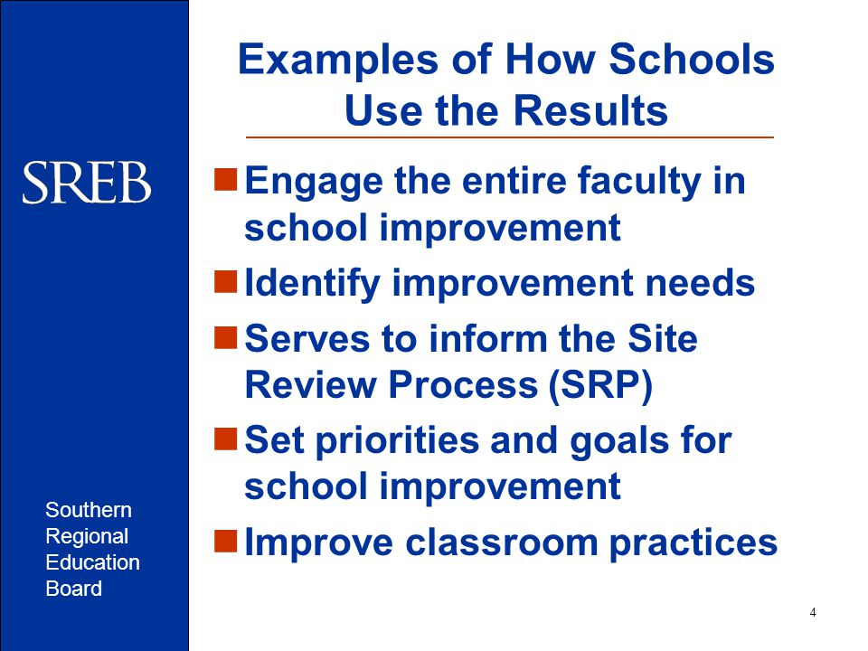 Southern Regional Education Board Examples of How Schools Use the Results Engage the entire faculty in school improvement Identify improvement needs Serves to inform the Site Review Process (SRP) Set priorities and goals for school improvement Improve classroom practices 4