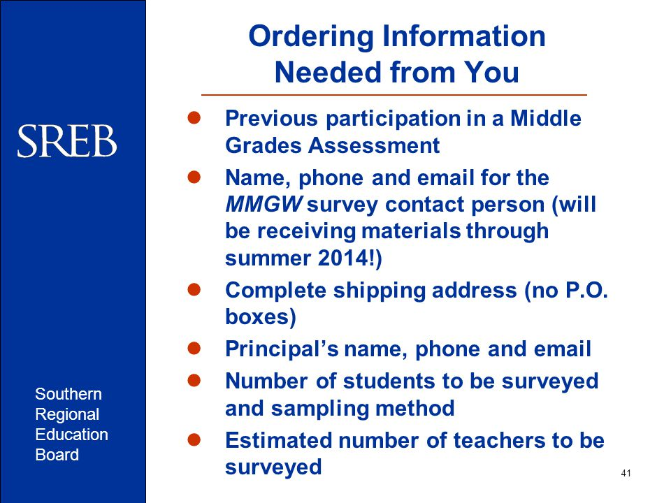 Southern Regional Education Board 41 Ordering Information Needed from You Previous participation in a Middle Grades Assessment Name, phone and email for the MMGW survey contact person (will be receiving materials through summer 2014!) Complete shipping address (no P.O.