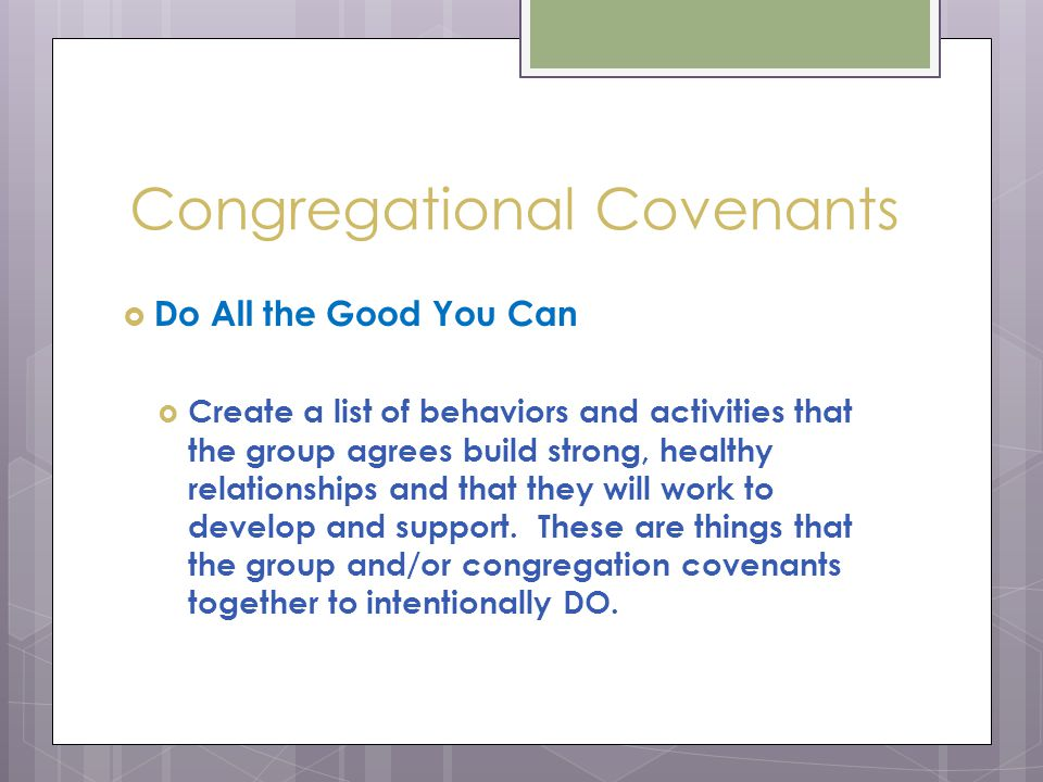 Congregational Covenants  Do All the Good You Can  Create a list of behaviors and activities that the group agrees build strong, healthy relationships and that they will work to develop and support.