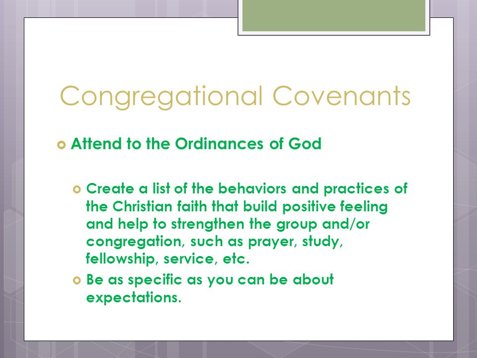 Congregational Covenants  Attend to the Ordinances of God  Create a list of the behaviors and practices of the Christian faith that build positive feeling and help to strengthen the group and/or congregation, such as prayer, study, fellowship, service, etc.