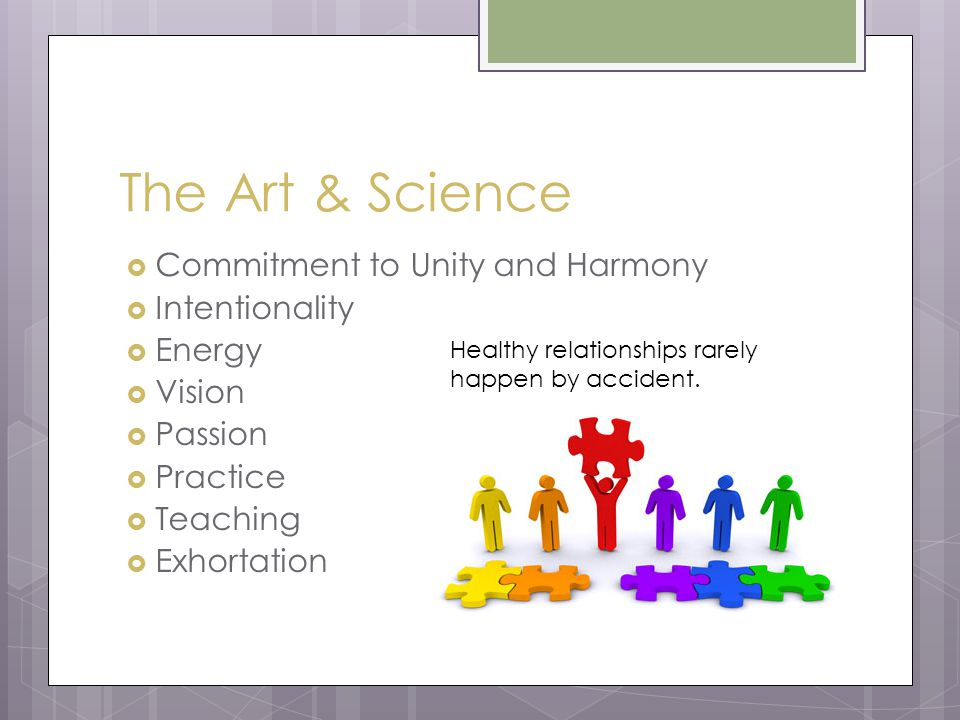 The Art & Science  Commitment to Unity and Harmony  Intentionality  Energy  Vision  Passion  Practice  Teaching  Exhortation Healthy relationships rarely happen by accident.