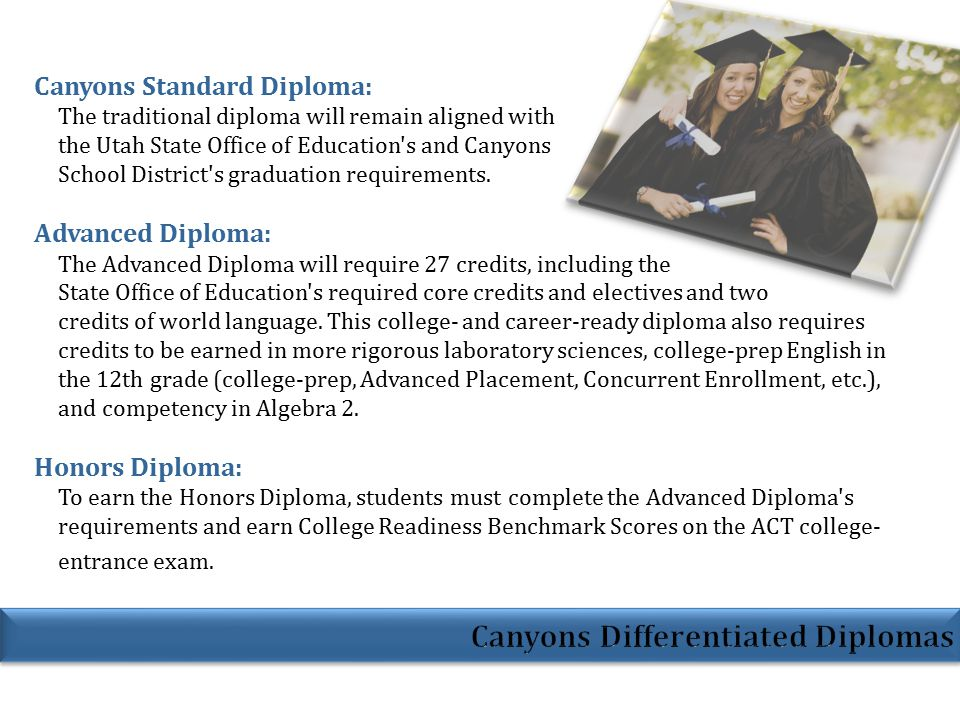 Canyons Standard Diploma: The traditional diploma will remain aligned with the Utah State Office of Education s and Canyons School District s graduation requirements.
