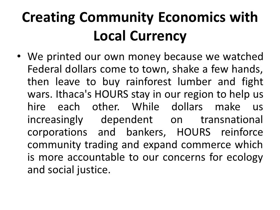 Creating Community Economics with Local Currency We printed our own money because we watched Federal dollars come to town, shake a few hands, then lea