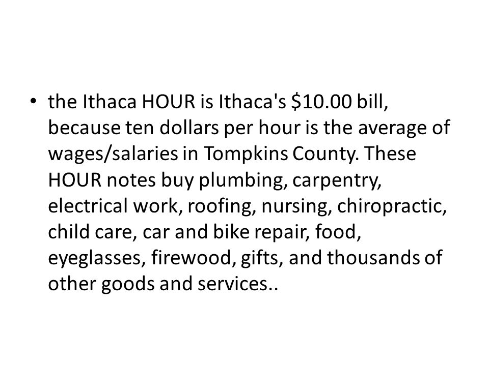 the Ithaca HOUR is Ithaca's $10.00 bill, because ten dollars per hour is the average of wages/salaries in Tompkins County. These HOUR notes buy plumbi
