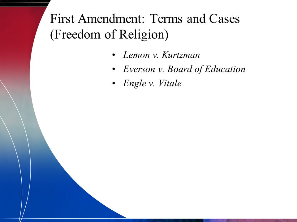 First Amendment: Terms and Cases (Freedom of Religion) Lemon v. Kurtzman Everson v. Board of Education Engle v. Vitale