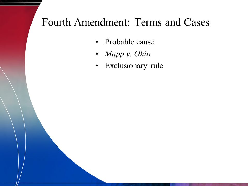 Fourth Amendment: Terms and Cases Probable cause Mapp v. Ohio Exclusionary rule
