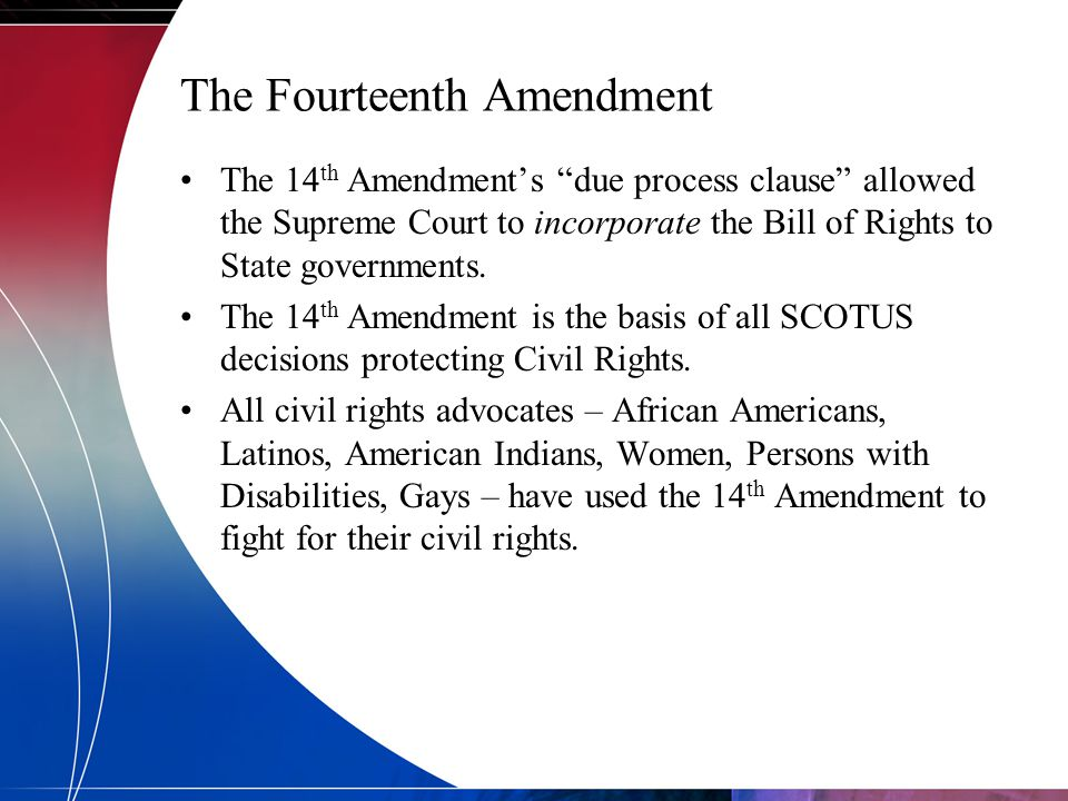 "The Fourteenth Amendment The 14 th Amendment's ""due process clause"" allowed the Supreme Court to incorporate the Bill of Rights to State governments."