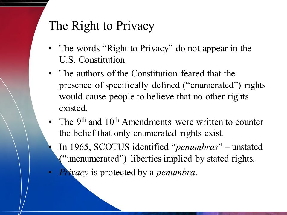 "The Right to Privacy The words ""Right to Privacy"" do not appear in the U.S. Constitution The authors of the Constitution feared that the presence of s"