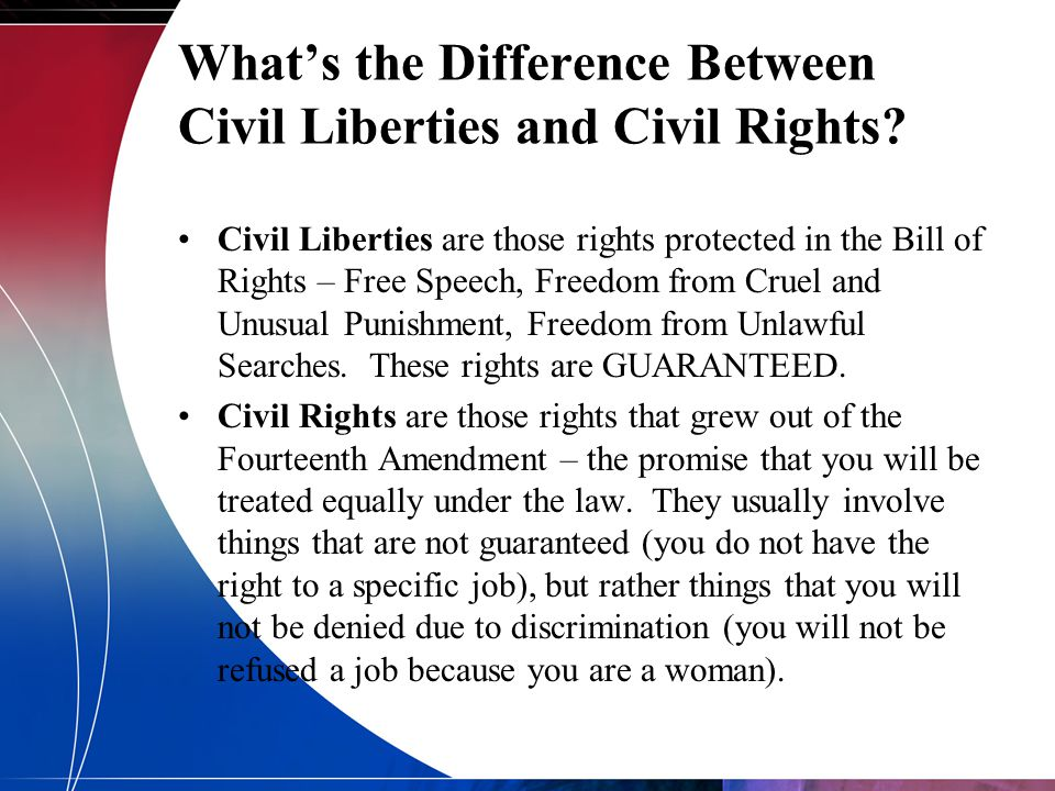 What's the Difference Between Civil Liberties and Civil Rights? Civil Liberties are those rights protected in the Bill of Rights – Free Speech, Freedo