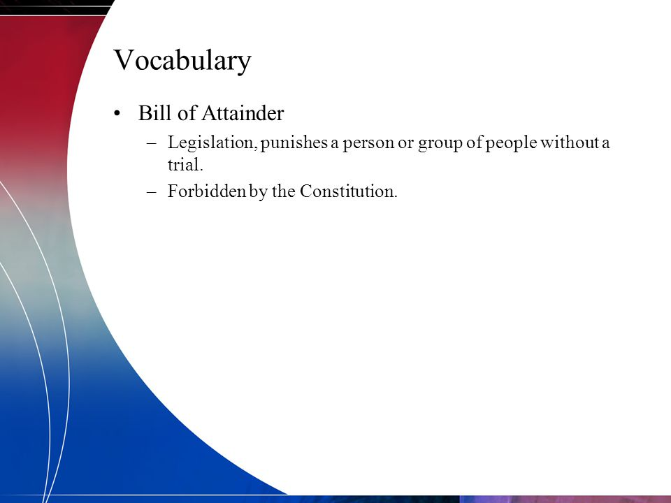 Vocabulary Bill of Attainder –Legislation, punishes a person or group of people without a trial. –Forbidden by the Constitution.