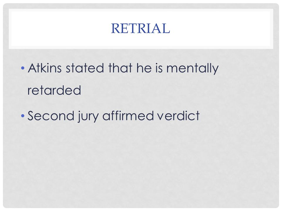 VIRGINIA SUPREME COURT (ATKINS ARGUMENTS) Atkins had an IQ of 59 Death penalty constitutes cruel and unusual punishment Mind of an average nine year old IQ test revealed he suffered from a mild case of mental retardation In the bottom 2% of the adult people