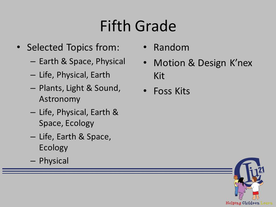 Fifth Grade Selected Topics from: – Earth & Space, Physical – Life, Physical, Earth – Plants, Light & Sound, Astronomy – Life, Physical, Earth & Space