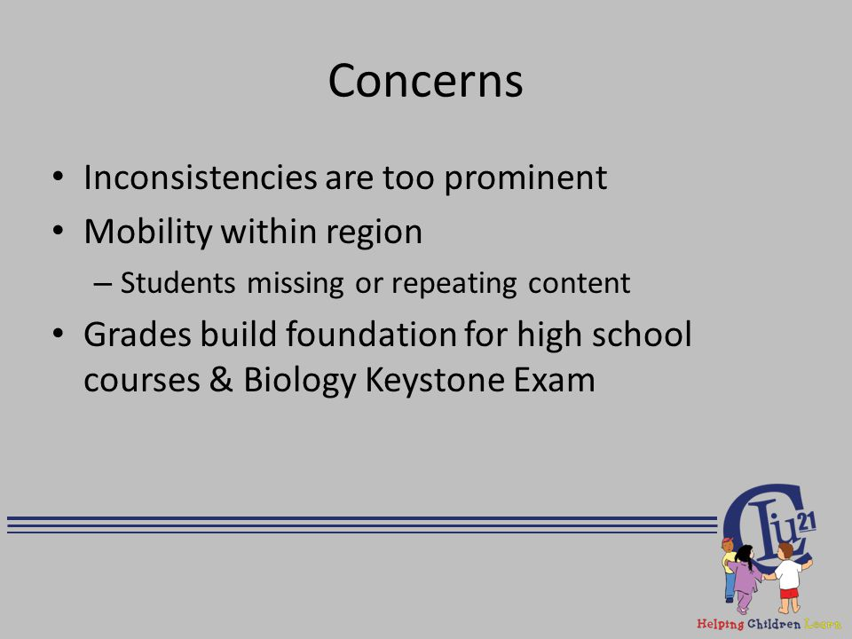 Concerns Inconsistencies are too prominent Mobility within region – Students missing or repeating content Grades build foundation for high school cour