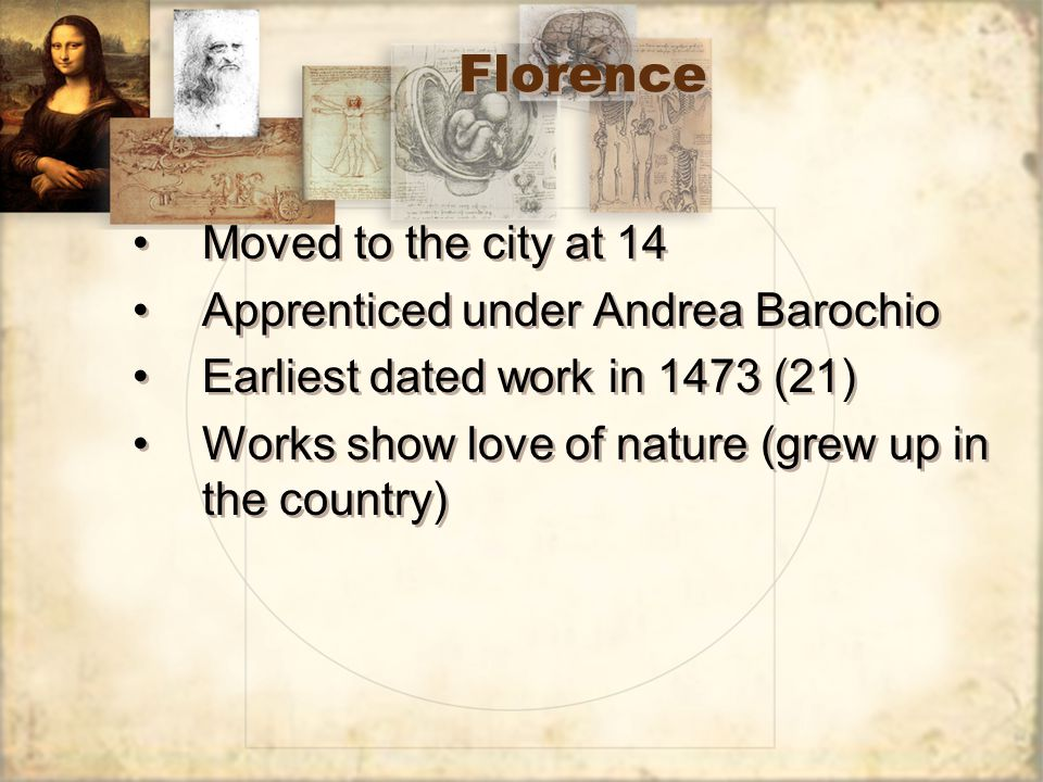 Florence Moved to the city at 14 Apprenticed under Andrea Barochio Earliest dated work in 1473 (21) Works show love of nature (grew up in the country)