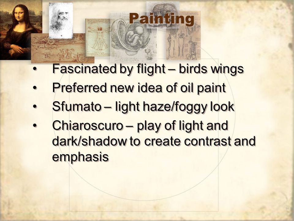Painting Fascinated by flight – birds wings Preferred new idea of oil paint Sfumato – light haze/foggy look Chiaroscuro – play of light and dark/shado