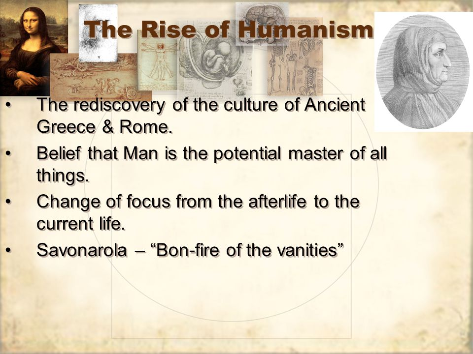 The Rise of Humanism The rediscovery of the culture of Ancient Greece & Rome. Belief that Man is the potential master of all things. Change of focus f
